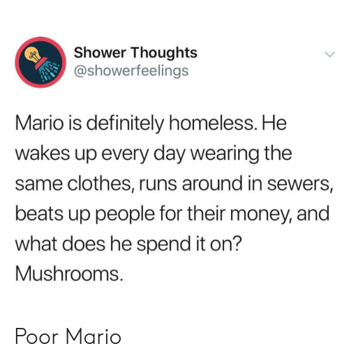 Clothes, Definitely, and Homeless: Shower Thoughts  @showerfeelings  Mario is definitely homeless. He  wakes up every day wearing the  same clothes, runs around in sewers,  beats up people for their money, and  what does he spend it on?  Mushrooms. Poor Mario