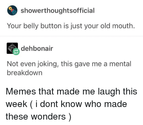 Memes, Old, and Belly Button: showerthoughtsoffici  Your belly button is just your old mouth.  dehbonair  Not even joking, this gave me a mental  breakdown Memes that made me laugh this week (  i dont know who made these  wonders )