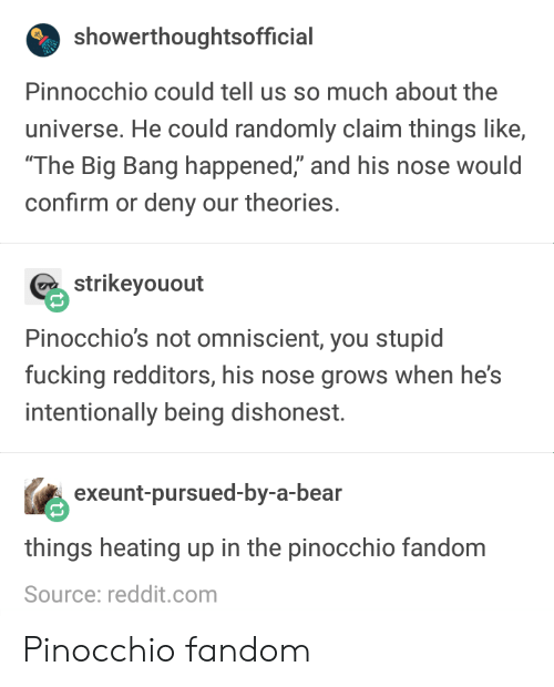 "Fucking, Reddit, and Bear: showerthoughtsofficial  Pinnocchio could tell us so much about the  universe. He could randomly claim things like,  The Big Bang happened,"" and his nose would  confirm or deny our theories.  strikeyouout  Pinocchio's not omniscient, you stupid  fucking redditors, his nose grows when he's  intentionally being dishonest.  exeunt-pursued-by-a-bear  things heating up in the pinocchio fandom  Source: reddit.com Pinocchio fandom"