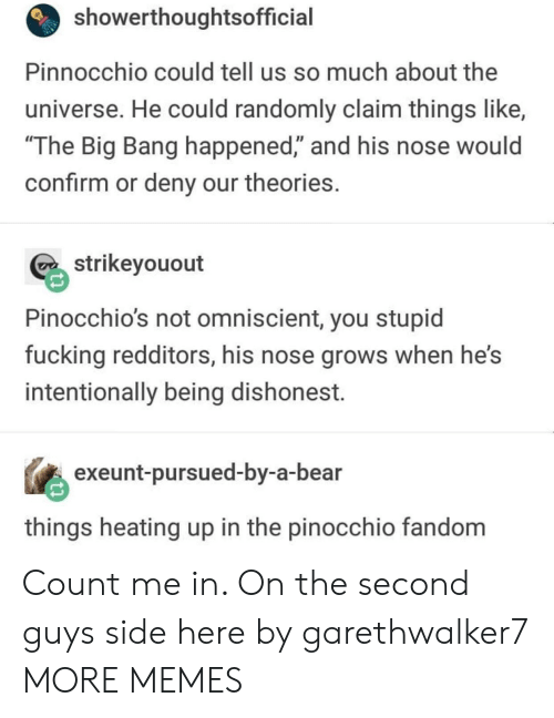 "Dank, Fucking, and Memes: showerthoughtsofficial  Pinnocchio could tell us so much about the  universe. He could randomly claim things like,  The Big Bang happened,"" and his nose would  confirm or deny our theories  strikeyouout  Pinocchio's not omniscient, you stupid  fucking redditors, his nose grows when he's  intentionally being dishonest.  exeunt-pursued-by-a-bear  things heating up in the pinocchio fandom Count me in. On the second guys side here by garethwalker7 MORE MEMES"