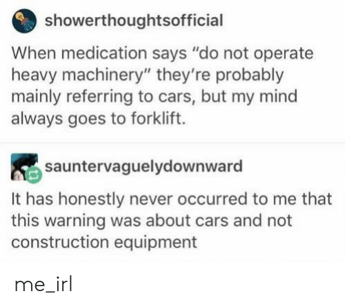 "Construction: showerthoughtsofficial  When medication says ""do not operate  heavy machinery"" they're probably  mainly referring to cars, but my mind  always goes to forklift.  sauntervaguelydownward  It has honestly never occurred to me that  this warning was about cars and not  construction equipment me_irl"