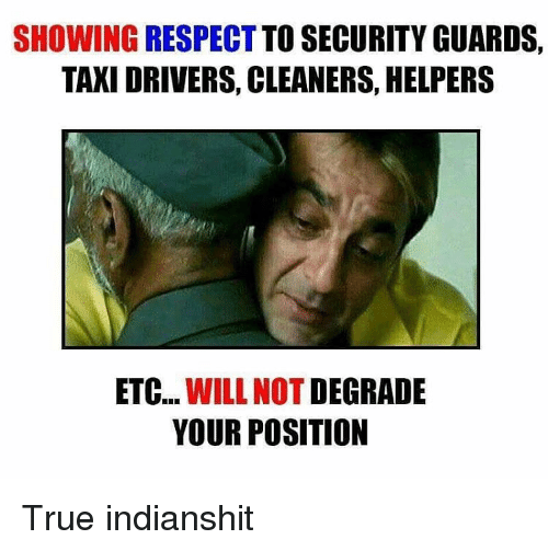 Memes, Taxi, and Taxi Driver: SHOWING RESPECT TO SECURITY GUARDS.  TAXI DRIVERS, CLEANERS, HELPERS  ETC  WILL NOT  DEGRADE  YOUR POSITION True indianshit