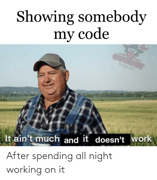 aint: Showing somebody  my code  COMBOY  TUNED  It ain't much and it doesn't work After spending all night working on it