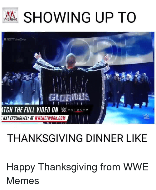 Wwe Memes: SHOWING UP TO  H NXTTakeover  GAURITUS  TCH THE FULL VIDEO ON  W  NETWORK  NXTEXCLUSIVELY AT WWENETWORK.COM  THANKSGIVING DINNER LIKE Happy Thanksgiving from WWE Memes