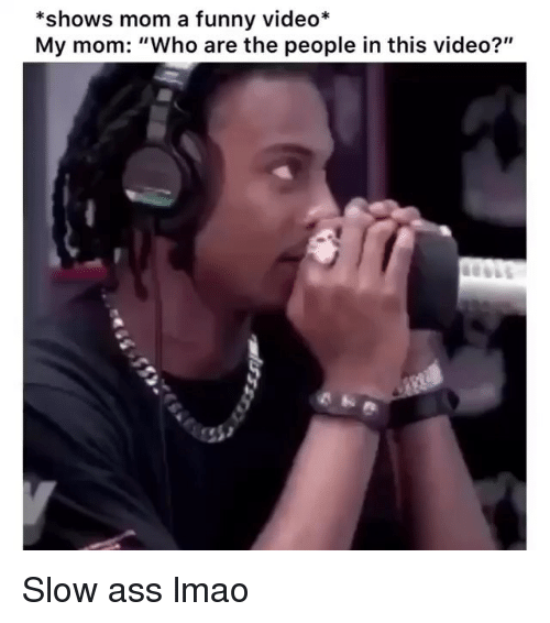 "Ass, Funny, and Lmao: *shows mom a funny video*  My mom: ""Who are the people in this video?"" Slow ass lmao"