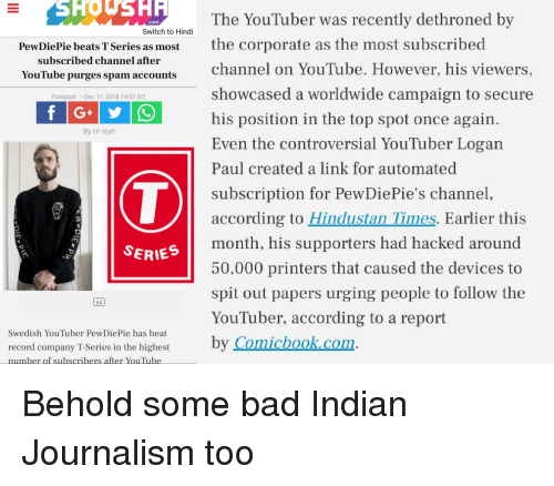 Bad, youtube.com, and Beats: SHOWSHR  The YouTuber was recently dethroned by  COM  Switch to Hindi  PewDiePie beats TSeries as mostthe corporate as the most subscribed  subscribed channel after  YouTube purges spam accounts  channel on YouTube. However, his viewers,  showcased a worldwide campaign to secure  his position in the top spot once again  Even the controversial YouTuber Logan  Paul created a link for automated  subscription for PewDiePie's channel  according to Hindustan Times. Earlier this  month, his supporters had hacked around  50,000 printers that caused the devices to  spit out papers urging people to follow the  YouTuber, according to a report  by Comichook.com  urges spam accounts  Firstpost Dec 17, 2018 14:07 IST  By FP Staff  SERIES  Ad  Swedish YouTuber PewDiePie has beat  record company T-Series in the highest  number of subscribers after YouTube