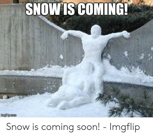 Soon..., Snow, and Coming Soon: SHOWTSCOMING! Snow is coming soon! - Imgflip