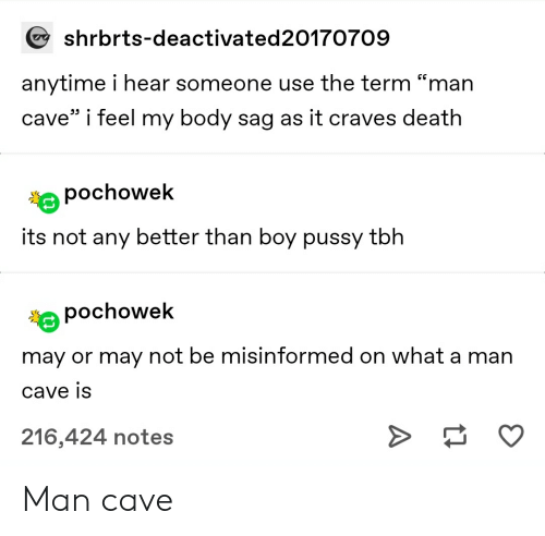 """Pussy, Tbh, and Tumblr: shrbrts-deactivated20170709  anytime i hear someone use the term """"man  cave"""" i feel my body sag as it craves death  pochowek  its not any better than boy pussy tbh  pochowek  may or may not be misinformed on what a man  cave is  216,424 notes Man cave"""