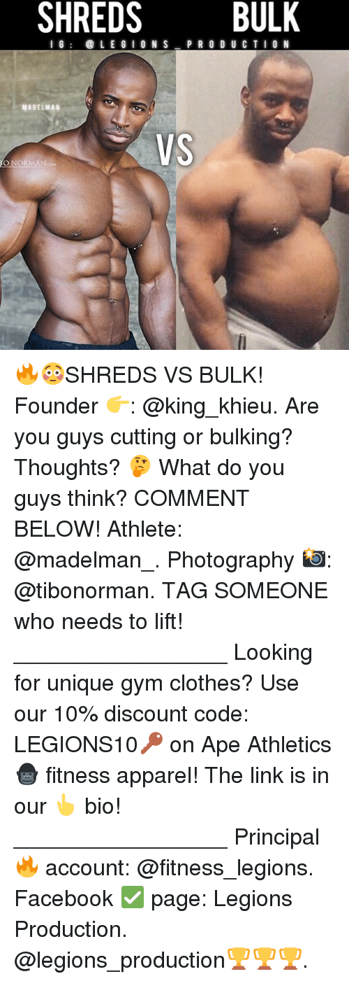 Clothes, Facebook, and Gym: SHREDS BULK  IG  LE GIO N S  P R O D U CTION  MADELMAN  VS  O NORMAN cou 🔥😳SHREDS VS BULK! Founder 👉: @king_khieu. Are you guys cutting or bulking? Thoughts? 🤔 What do you guys think? COMMENT BELOW! Athlete: @madelman_. Photography 📸: @tibonorman. TAG SOMEONE who needs to lift! _________________ Looking for unique gym clothes? Use our 10% discount code: LEGIONS10🔑 on Ape Athletics 🦍 fitness apparel! The link is in our 👆 bio! _________________ Principal 🔥 account: @fitness_legions. Facebook ✅ page: Legions Production. @legions_production🏆🏆🏆.