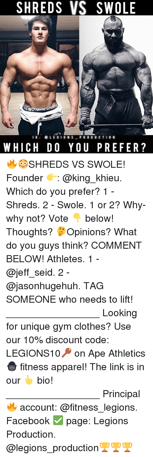 Clothes, Facebook, and Gym: SHREDS VS SWOLE  IG LEGION S  PRODUCTION  WHICH DO YOU PREFER? 🔥😳SHREDS VS SWOLE! Founder 👉: @king_khieu. Which do you prefer? 1 - Shreds. 2 - Swole. 1 or 2? Why-why not? Vote 👇 below! Thoughts? 🤔Opinions? What do you guys think? COMMENT BELOW! Athletes. 1 - @jeff_seid. 2 - @jasonhugehuh. TAG SOMEONE who needs to lift! _________________ Looking for unique gym clothes? Use our 10% discount code: LEGIONS10🔑 on Ape Athletics 🦍 fitness apparel! The link is in our 👆 bio! _________________ Principal 🔥 account: @fitness_legions. Facebook ✅ page: Legions Production. @legions_production🏆🏆🏆