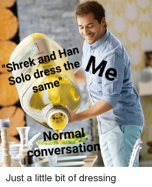 "just a little bit: ""Shrek and Han  Solo dress the  same  Normal  conversation Just a little bit of dressing"