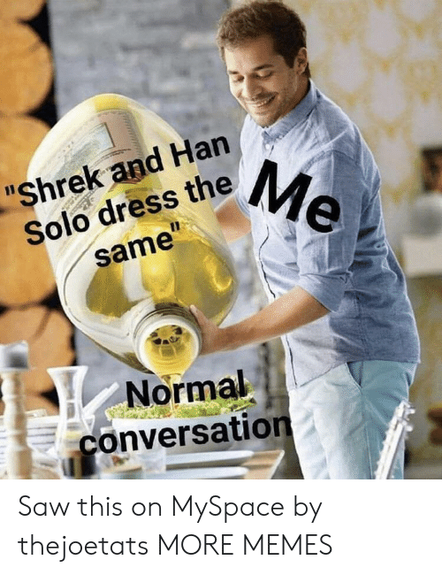 "Dank, Han Solo, and Memes: ""Shrek and Han  Solo dress theMe  11  same""  Normal  conversation Saw this on MySpace by thejoetats MORE MEMES"