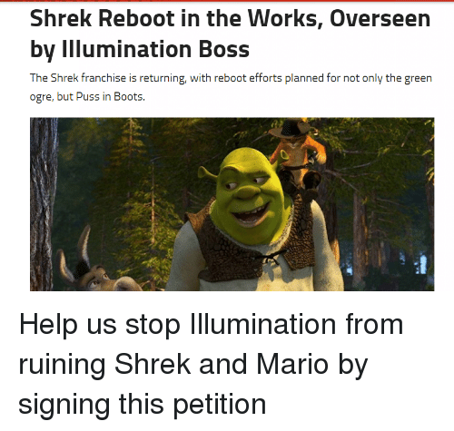 Shrek, Mario, and Boots: Shrek Reboot in the Works, Overseen  by Illumination Boss  The Shrek franchise is returning, with reboot efforts planned for not only the green  ogre, but Puss in Boots. Help us stop Illumination from ruining Shrek and Mario by signing this petition