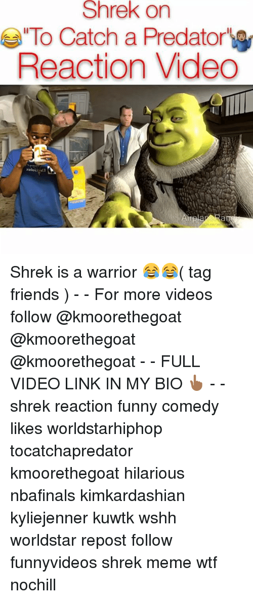 Friends, Funny, and Meme: Shrek Shrek on  To Catch a Predator  Reaction Video  xulomi 313 Shrek is a warrior 😂😂( tag friends ) - - For more videos follow @kmoorethegoat @kmoorethegoat @kmoorethegoat - - FULL VIDEO LINK IN MY BIO 👆🏾 - - shrek reaction funny comedy likes worldstarhiphop tocatchapredator kmoorethegoat hilarious nbafinals kimkardashian kyliejenner kuwtk wshh worldstar repost follow funnyvideos shrek meme wtf nochill
