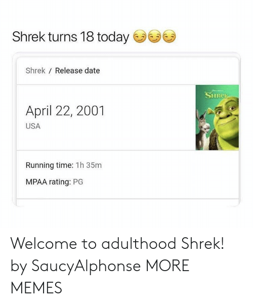 adulthood: Shrek turns 18 today  Shrek Release date  SHRER  April 22, 2001  USA  Running time: 1h 35m  MPAA rating: PG Welcome to adulthood Shrek! by SaucyAlphonse MORE MEMES