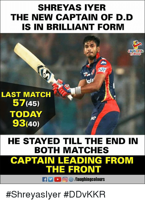 Match, Today, and Brilliant: SHREYAS IYER  THE NEW CAPTAIN OF D.D  IS IN BRILLIANT FORM  LAST MATCH  57(45)  TODAY  93(40)  HE STAYED TILL THE END IN  BOTH MATCHES  CAPTAIN LEADING FROM  THE FRONT  O r回ぴ/laughingcolours #ShreyasIyer #DDvKKR