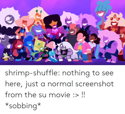 sobbing: shrimp-shuffle:  nothing to see here, just a normal screenshot from the su movie :> !!  *sobbing*
