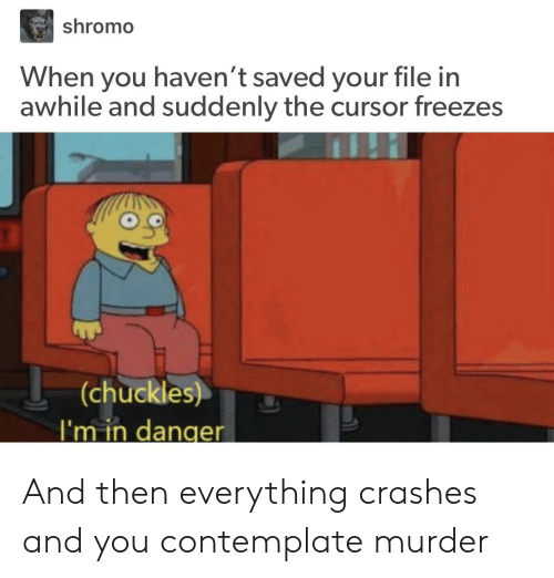 Murder, You, and Saved: shromo  When you haven't saved your file in  awhile and suddenly the cursor freezes  (chuckles)  I'm in danger And then everything crashes and you contemplate murder