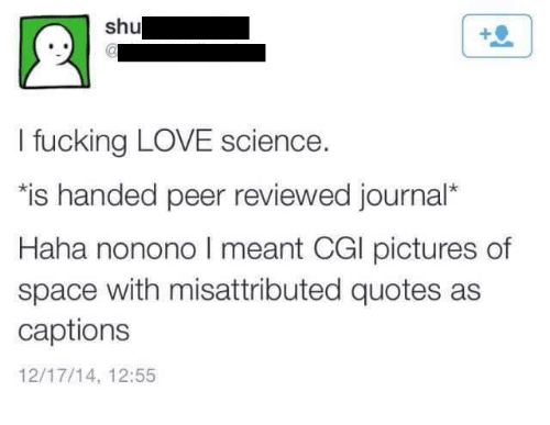 Fucking, Love, and Fuck: shu  I fucking LOVE science.  *is handed peer reviewed journal  Haha nonono l meant CGl pictures of  space with misattributed quotes as  captions  12/17/14, 12:55