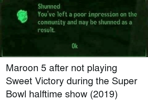 Community, Super Bowl, and Maroon 5: Shunned  You've left a poor impression on the  community and may be shunned asa  result.  Ok Maroon 5 after not playing Sweet Victory during the Super Bowl halftime show (2019)