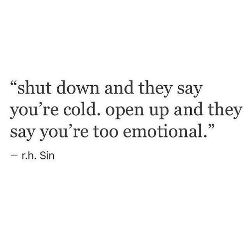 """Open Up: """"shut down and they say  you're cold. open up and they  say you're too emotional.""""  r.h. Sin"""