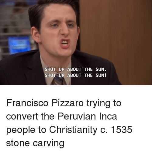Shut Up, Christianity, and Sun: SHUT UP ABOUT THE SUN  SHUT UP ABOUT THE SUN! Francisco Pizzaro trying to convert the Peruvian Inca people to Christianity c. 1535 stone carving