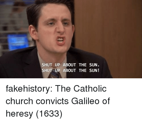 galileo: SHUT UP ABOUT THE SUN  SHUT UP ABOUT THE SUN! fakehistory:  The Catholic church convicts Galileo of heresy (1633)