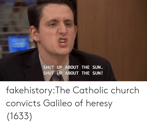 galileo: SHUT UP ABOUT THE SUN  SHUT UP ABOUT THE SUN! fakehistory:The Catholic church convicts Galileo of heresy (1633)