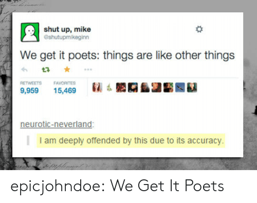 We Get It: shut up, mike  Gshutupmikeginn  We get it poets: things are like other things  RETWEETS FAVORITES  : LAAIE 繇  9,95915,469  neurotic-neverland:  I am deeply offended by this due to its accuracy. epicjohndoe:  We Get It Poets