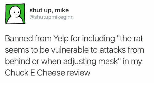 "Chuck E Cheese, Shut Up, and Yelp: shut up, mike  @shutupmikeginn  Banned from Yelp for including ""the rat  seems to be vulnerable to attacks from  behind or when adjusting mask"" in my  Chuck E Cheese review"