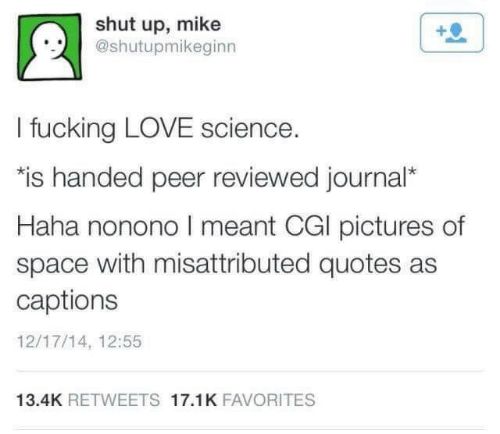 "Captions: shut up, mike  @shutupmikeginn  I fucking LOVE science.  ""is handed peer reviewed journal*  Haha nonono I meant CGI pictures of  space with misattributed quotes as  captions  12/17/14, 12:55  13.4K RETWEETS 17.1K FAVORITES"