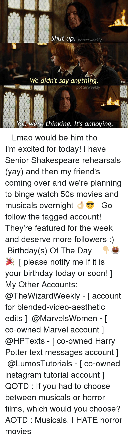 seniority: Shut up. potterweekly  We didn't say anything.  potterweekly  You were thinking. It's annoying. ✎✐✎ ↯ ⇢ Lmao would be him tho ↯ ⇢ I'm excited for today! I have Senior Shakespeare rehearsals (yay) and then my friend's coming over and we're planning to binge watch 50s movies and musicals overnight 👌🏼😎 ↯ ⇢ Go follow the tagged account! They're featured for the week and deserve more followers :) ✎✐✎ Birthday(s) Of The Day 👇🏼🎂🎉 ⇢ [ please notify me if it is your birthday today or soon! ] ✎✐✎ My Other Accounts: ⇢ @TheWizardWeekly - [ account for blended-video-aesthetic edits ] ⇢ @MarvelsWomen - [ co-owned Marvel account ] ⇢ @HPTexts - [ co-owned Harry Potter text messages account ] ⇢ @LumosTutorials - [ co-owned instagram tutorial account ] ✎✐✎ QOTD : If you had to choose between musicals or horror films, which would you choose? AOTD : Musicals, I HATE horror movies