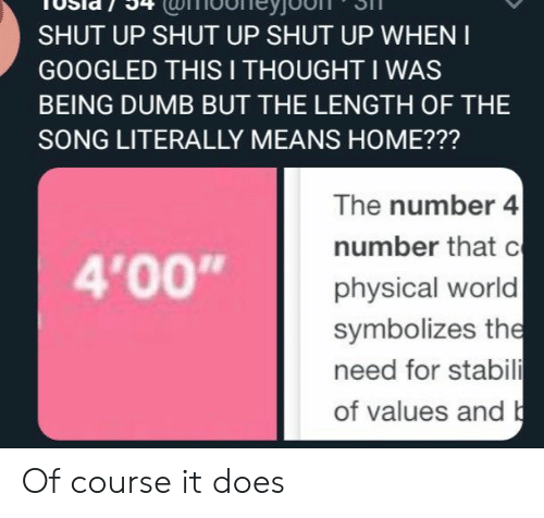 """Dumb, Shut Up, and Home: SHUT UP SHUT UP SHUT UP WHEN I  GOOGLED THIS I THOUGHT I WAS  BEING DUMB BUT THE LENGTH OF THE  SONG LITERALLY MEANS HOME???  The number 4  number that c  physical world  symbolizes the  need for stabili  of values and b  4'00"""" Of course it does"""