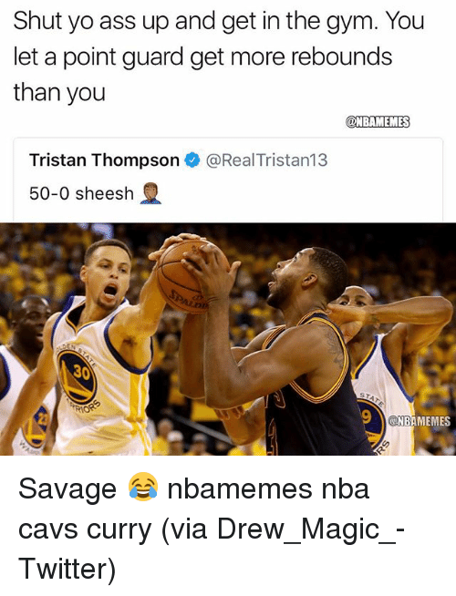 Magicant: Shut yo ass up and get in the gym. You  let a point guard get more rebounds  than you  @NBAMEMES  Tristan Thompson e》 @RealTristan13  50-0 sheesh  30  NBAMEMES Savage 😂 nbamemes nba cavs curry (via Drew_Magic_-Twitter)