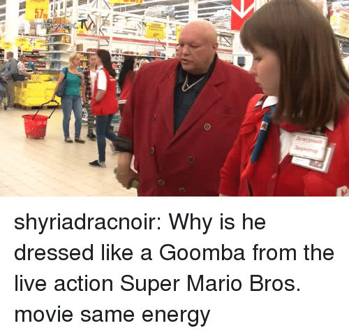 Energy, Super Mario, and Super Mario Bros: shyriadracnoir:  Why is he dressed like a Goomba from the live action Super Mario Bros. movie same energy