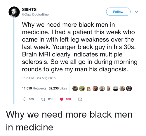multiple sclerosis: SI6HTS  @Oga DoctorBlue  Follow  Why we need more black men in  medicine. I had a patient this week who  came in with left leg weakness over the  last week. Younger black guy in his 30s.  Brain MRI clearly indicates multiple  sclerosis. So we all go in during morning  rounds to give my man his diagnosi:s  1:23 PM -23 Aug 2018  11,519 Retweets 32,236 Likes  339 12K32K Why we need more black men in medicine