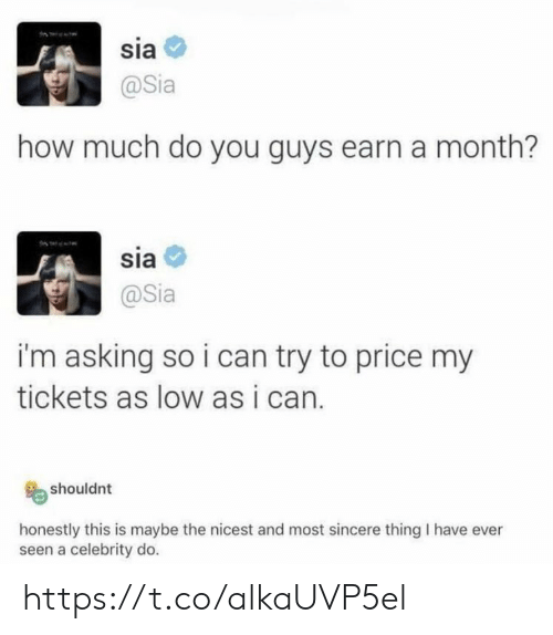 Memes, Asking, and 🤖: sia  @Sia  how much do you guys earn a month?  sia  @Sia  i'm asking so i can try to price my  tickets as low as i can.  shouldnt  honestly this is maybe the nicest and most sincere thing I have ever  seen a celebrity do. https://t.co/alkaUVP5el
