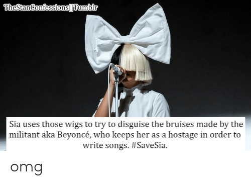 Beyonce, Omg, and Songs: Sia uses those wigs to try to disguise the bruises made by the  militant aka Beyoncé, who keeps her as a hostage in order to  write songs. omg