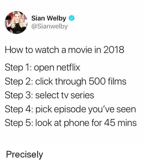 Click, Funny, and Netflix: Sian Welby  @Sianwelb  How to watch a movie in 2018  Step 1: open netflix  Step 2: click through 500 films  Step 3: select tv series  Step 4: pick episode you've seen  Step 5: look at phone for 45 mins Precisely