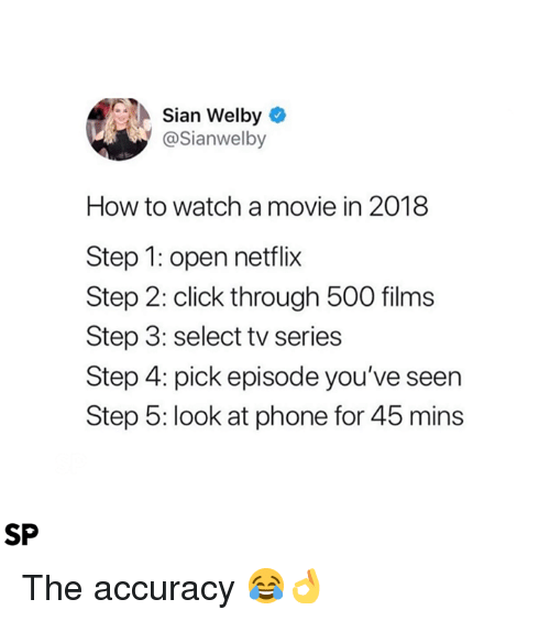 Click, Netflix, and Phone: Sian Welby  @Sianwelby  How to watch a movie in 2018  Step 1: open netflix  Step 2: click through 500 films  Step 3: select tv series  Step 4: pick episode you've seern  Step 5: look at phone for 45 mins  SP The accuracy 😂👌