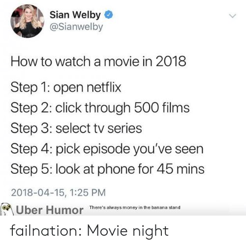 Click, Money, and Netflix: Sian Welby  @Sianwelby  How to watch a movie in 2018  Step 1: open netflix  Step 2: click through 500 films  Step 3: select tv series  Step 4: pick episode you've seen  Step 5: look at phone for 45 mins  2018-04-15, 1:25 PM  on  Uber Humor There's alway money in the banana stand failnation:  Movie night