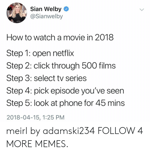 Click Through: Sian Welby  @Sianwelby  How to watcha movie in 2018  Step 1: open netflix  Step 2: click through 500 films  Step 3: select tv series  Step 4: pick episode you've seen  Step 5: look at phone for 45 mins  2018-04-15, 1:25 PM meirl by adamski234 FOLLOW 4 MORE MEMES.