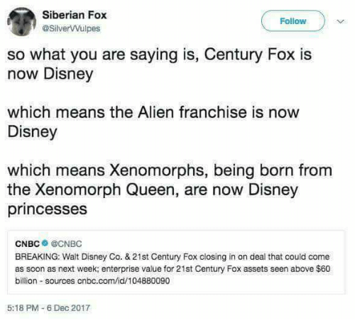 Enterprise: Siberian Fox  @SilverVVulpes  Follow  so what you are saying is, Century Fox is  now Disney  which means the Alien franchise is now  Disney  which means Xenomorphs, being born from  the Xenomorph Queen, are now Disney  princesses  CNBC● @CNBC  BREAKING: Walt Disney Co. &21st Century Fox closing in on deal that could come  as soon as next week; enterprise value for 21st Century Fox assets seen above $60  billion sources cnbc.com/id/104880090  5:18 PM-6 Dec 2017