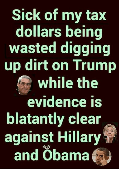 Memes, Obama, and Trump: Sick of my tax  dollars being  wasted digging  up dirt on Trump  while the  evidence is  blatantly clear  against Hillary  and Öbama