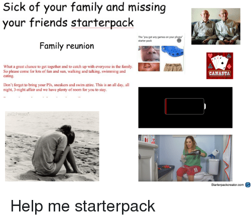"You Got Any Games On Your Phone: Sick of your family and missing  your friends starterpack  The 'you got any games on your phone""  starter pack  Family reunion  What a great chance to get together and to catch up with everyone in the family  So please come for lots of fun and sun, walking and talking, swimming and  cating.  CANASTA  Don't forget to bring your PJs, sncakers and swim attire. This is an all day, all  night, 3-night affair and we have plenty of room for you to stay  CHID  Starterpackcreator.com θ"