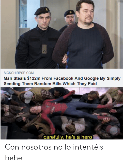 Facebook, Google, and Bills: SICKCHIRPSE.COM  Man Steals $122m From Facebook And Google By Simply  Sending Them Random Bills Which They Paid  carefully, he's a hero Con nosotros no lo intentéis hehe