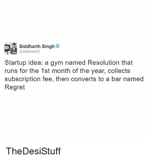 Gym, Memes, and Regret: Siddharth Singh  @siddharth3  Startup idea: a gym named Resolution that  runs for the 1st month of the year, collects  subscription fee, then converts to a bar named  Regret TheDesiStuff