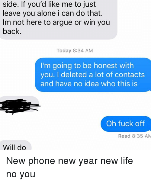 Being Alone, Arguing, and Life: side. If you'd like me to just  leave you alone i can do that.  Im not here to argue or win you  back.  Today 8:34 AM  I'm going to be honest with  you. I deleted a lot of contacts  and have no idea who this is  Oh fuck off  Read 8:35 AM  Will do New phone new year new life no you