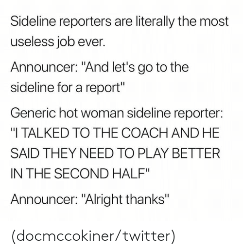 "reporters: Sideline reporters are literally the most  useless job ever.  Announcer: ""And let's go to the  sideline for a report""  Generic hot woman sideline reporter:  ""I TALKED TO THE COACH AND HE  SAID THEY NEED TO PLAY BETTER  IN THE SECOND HALF""  Announcer: ""Alright thanks"" (docmccokiner/twitter)"