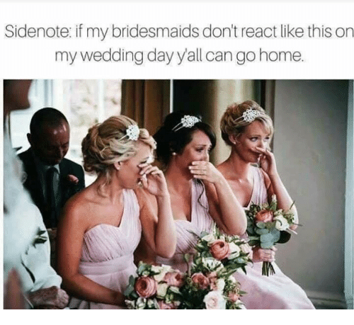 Relationships, Bridesmaids, and Home: Sidenote if my bridesmaids don't react like this on  my wedding day yall can go home.